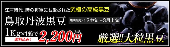 江戸時代、時の将軍にも愛された究極の高級黒豆 鳥取丹波黒豆1Kg×1箱で2,200円 送料無料!
